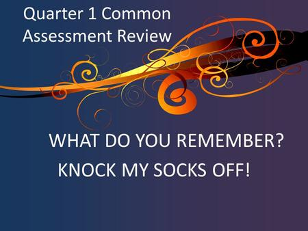 WHAT DO YOU REMEMBER? KNOCK MY SOCKS OFF! Quarter 1 Common Assessment Review.