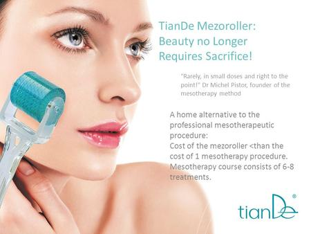 TianDe Mezoroller: Beauty no Longer Requires Sacrifice! Rarely, in small doses and right to the point! Dr Michel Pistor, founder of the mesotherapy method.