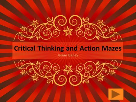 Critical Thinking and Action Mazes Jamie Bailey What is critical thinking?  Critical Thinking is the deliberate process of questioning, evaluating,