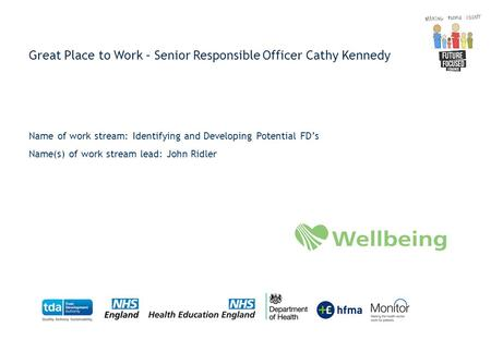 Great Place to Work – Senior Responsible Officer Cathy Kennedy Name of work stream: Identifying and Developing Potential FD's Name(s) of work stream lead: