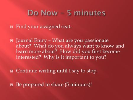 Find your assigned seat.  Journal Entry – What are you passionate about? What do you always want to know and learn more about? How did you first become.