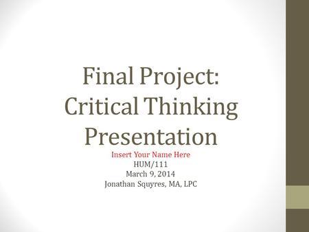 hum 111 week 9 critical thinking final presentation
