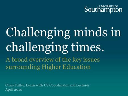 Challenging minds in challenging times. A broad overview of the key issues surrounding Higher Education Chris Fuller, Learn with US Coordinator and Lecturer.