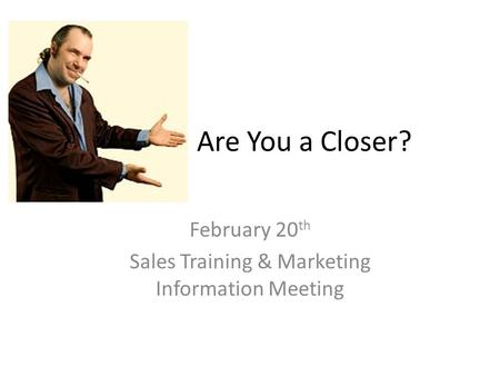 Are You a Closer? February 20 th Sales Training & Marketing Information Meeting.
