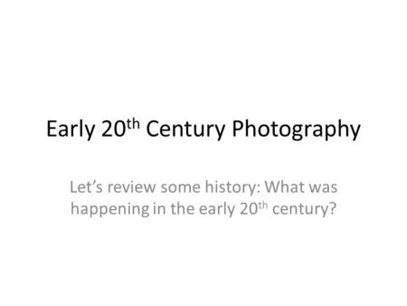 Early 20 th Century Photography Let's review some history: What was happening in the early 20 th century?