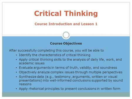 Course Objectives After successfully completing this course, you will be able to Identify the characteristics of critical thinking Apply critical thinking.