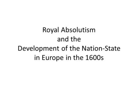 Royal Absolutism and the Development of the Nation-State in Europe in the 1600s.
