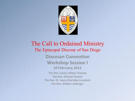 The Call to Ordained Ministry The Episcopal Diocese of San Diego Diocesan Convention Workshop Session I 10 February, 2012 The Rev. Canon Allisyn Thomas.