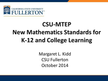 CSU-MTEP New Mathematics Standards for K-12 and College Learning Margaret L. Kidd CSU Fullerton October 2014.