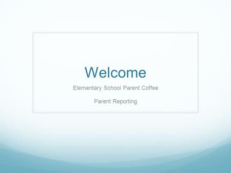Welcome Elementary School Parent Coffee Parent Reporting.