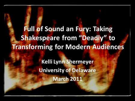 "Full of Sound an Fury: Taking Shakespeare from ""Deadly"" to Transforming for Modern Audiences Kelli Lynn Shermeyer University of Delaware March 2011."