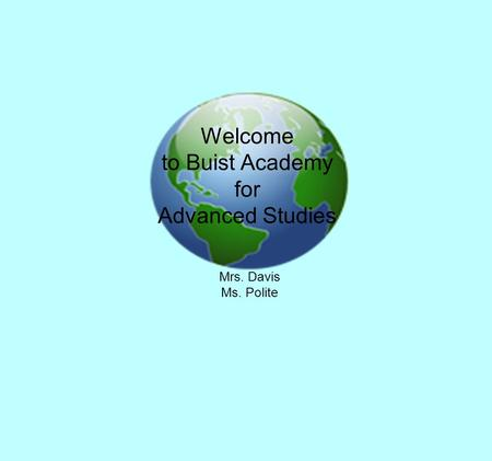Welcome to Buist Academy for Advanced Studies Mrs. Davis Ms. Polite.