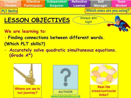 We are learning to: - Finding connections between different words. (Which PLT skills?) -Accurately solve quadratic simultaneous equations. (Grade A*) Always.