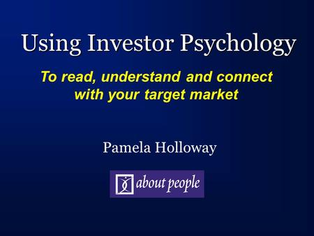 Using Investor Psychology Pamela Holloway To read, understand and connect with your target market.
