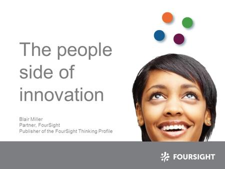 The people side of innovation Blair Miller Partner, FourSight Publisher of the FourSight Thinking Profile.