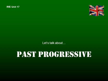 RfE Unit 17 Let's talk about… PAST PROGRESSIVE. RfE Unit 17 You'll see 2 pictures of the focus story. Make one sentence to each of thesepictures in past.