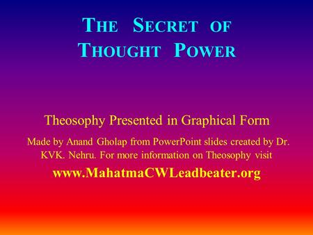 T HE S ECRET OF T HOUGHT P OWER Theosophy Presented in Graphical Form Made by Anand Gholap from PowerPoint slides created by Dr. KVK. Nehru. For more information.