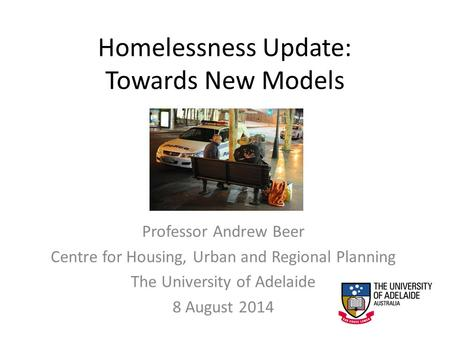 Homelessness Update: Towards New Models Professor Andrew Beer Centre for Housing, Urban and Regional Planning The University of Adelaide 8 August 2014.