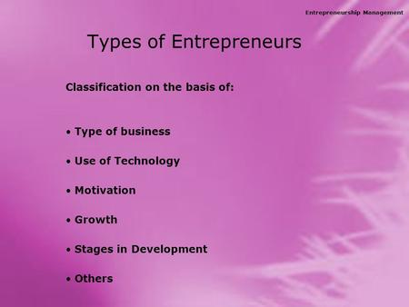 Entrepreneurship Management Types of Entrepreneurs Classification on the basis of: Type of business Use of Technology Motivation Growth Stages in Development.