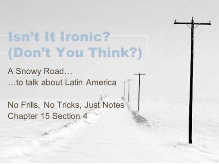Isn't It Ironic? (Don't You Think?) A Snowy Road… …to talk about Latin America No Frills, No Tricks, Just Notes Chapter 15 Section 4.