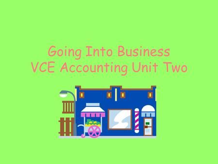 Going Into Business VCE Accounting Unit Two. vce accounting - going into business 2 Going Into Business As you read this PowerPoint you will use the information.