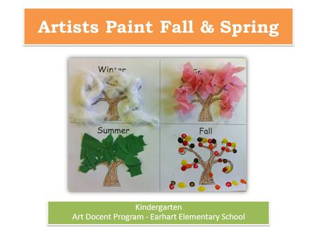 Artists Paint Fall & Spring Kindergarten Art Docent Program - Earhart Elementary School Kindergarten Art Docent Program - Earhart Elementary School.