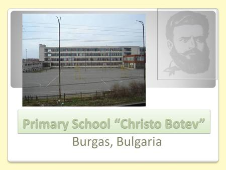 "Primary School ""Christo Botev"" Primary School ""Christo Botev"" Burgas, Bulgaria."