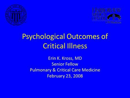 Psychological Outcomes of Critical Illness Erin K. Kross, MD Senior Fellow Pulmonary & Critical Care Medicine February 23, 2008.