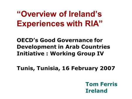 """Overview of Ireland's Experiences with RIA"" OECD's Good Governance for Development in Arab Countries Initiative : Working Group IV Tunis, Tunisia, 16."