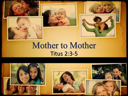 Mother to Mother Titus 2:3-5. 3 Older women likewise are to be reverent in their behavior, not malicious gossips nor enslaved to much wine, teaching what.
