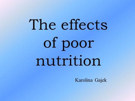 The effects of poor nutrition Karolina Gajek. Table of contents 1.The effects of poor nutrition 2. Anorexia 3. Bulimia nervosa 4. Healthy eating 5. Gallery.
