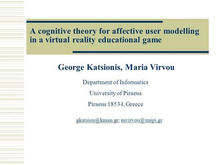 A cognitive theory for affective user modelling in a virtual reality educational game George Katsionis, Maria Virvou Department of Informatics University.