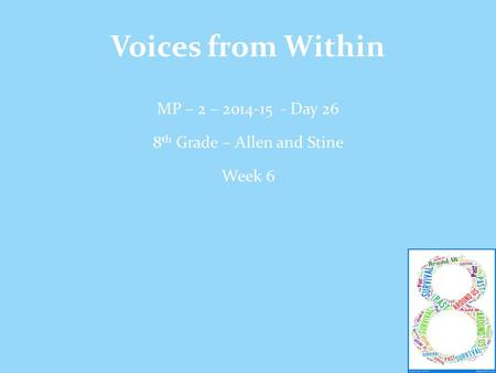 Voices from Within MP – 2 – 2014-15 - Day 26 8 th Grade – Allen and Stine Week 6.