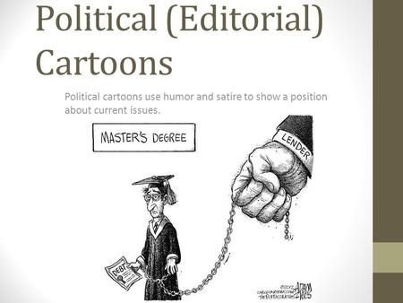 Political (Editorial) Cartoons Political cartoons use humor and satire to show a position about current issues.