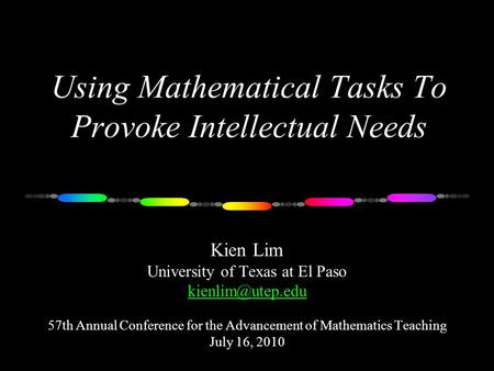 Using Mathematical Tasks To Provoke Intellectual Needs Kien Lim University of Texas at El Paso 57th Annual Conference for the Advancement.