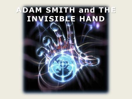 ADAM SMITH and THE INVISIBLE HAND. Adam Smith was born in Scotland in 1723. He was a philosopher and an economist. He was one of the founder of classical.