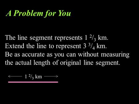 The line segment represents 1 2 / 3 km. Extend the line to represent 3 3 / 4 km. Be as accurate as you can without measuring the actual length of original.