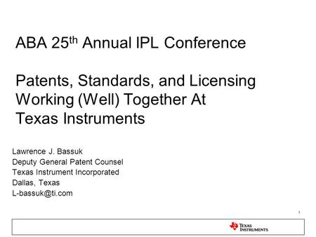 1 ABA 25 th Annual IPL Conference Patents, Standards, and Licensing Working (Well) Together At Texas Instruments Lawrence J. Bassuk Deputy General Patent.