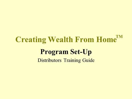Creating Wealth From Home Program Set-Up Distributors Training Guide TM.