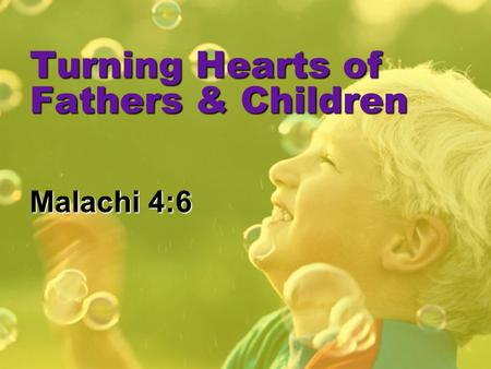 Turning Hearts of Fathers & Children Malachi 4:6.