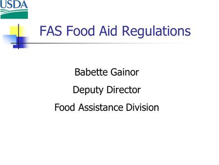 FAS Food Aid Regulations Babette Gainor Deputy Director Food Assistance Division.