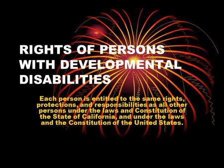 RIGHTS OF PERSONS WITH DEVELOPMENTAL DISABILITIES Each person is entitled to the same rights, protections, and responsibilities as all other persons under.