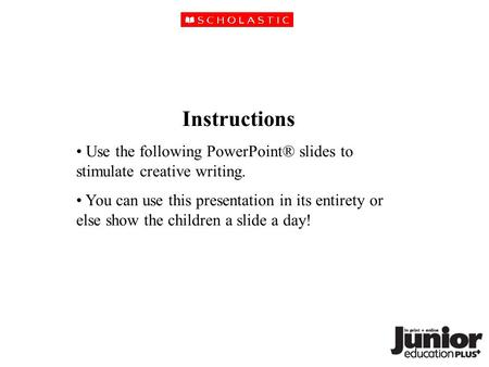 Instructions Use the following PowerPoint® slides to stimulate creative writing. You can use this presentation in its entirety or else show the children.