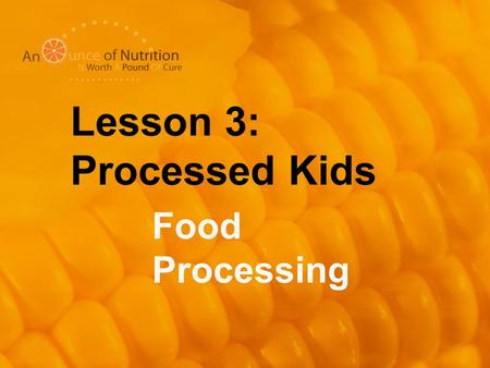 Lesson 3: Processed Kids Food Processing. What Does It Mean To Process Foods? To transform raw food into a new food through the use of technology, chemicals,