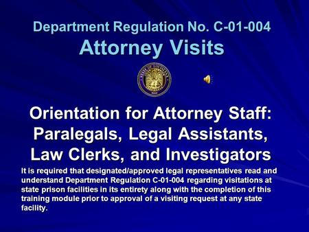 Department Regulation No. C-01-004 Attorney Visits Orientation for Attorney Staff: Paralegals, Legal Assistants, Law Clerks, and Investigators It is required.