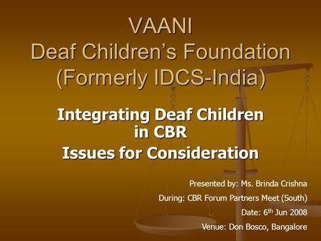 VAANI Deaf Children's Foundation (Formerly IDCS-India) Integrating Deaf Children in CBR Issues for Consideration Presented by: Ms. Brinda Crishna During: