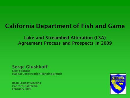 California Department of Fish and Game Lake and Streambed Alteration (LSA) Agreement Process and Prospects in 2009 Serge Glushkoff Staff Scientist Habitat.