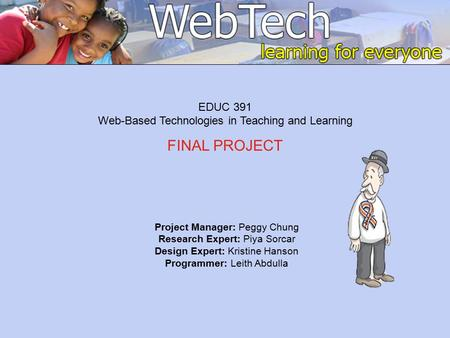 Project Manager: Peggy Chung Research Expert: Piya Sorcar Design Expert: Kristine Hanson Programmer: Leith Abdulla EDUC 391 Web-Based Technologies in Teaching.
