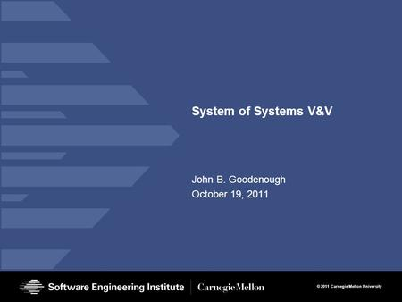 © 2011 Carnegie Mellon University System of Systems V&V John B. Goodenough October 19, 2011.