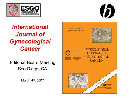 International Journal of Gynecological Cancer Editorial Board Meeting San Diego, CA March 4 th, 2007.